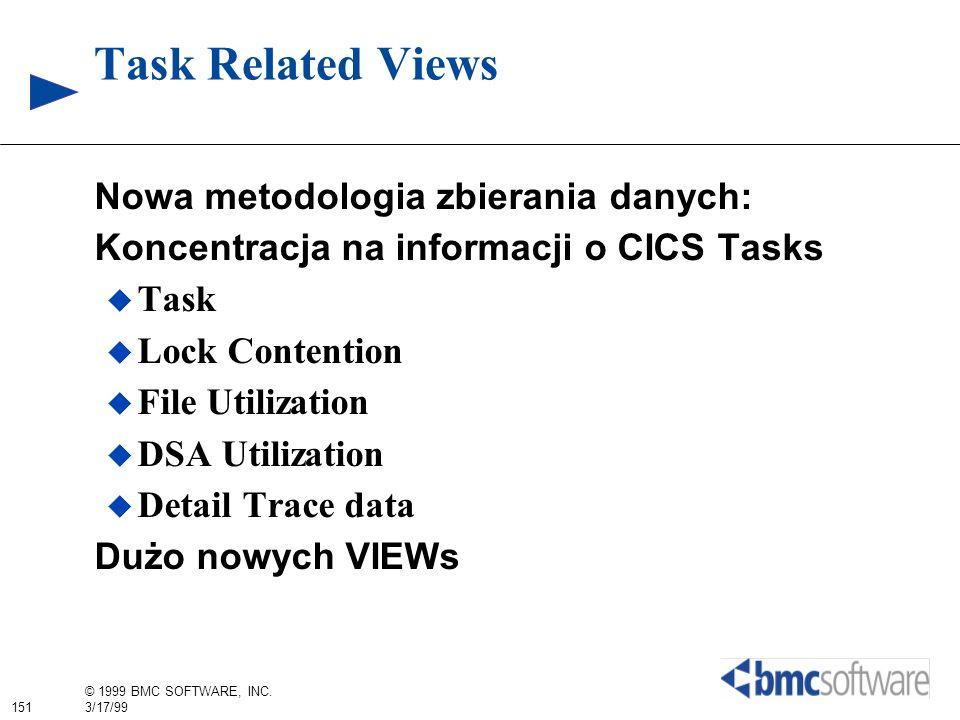 151 © 1999 BMC SOFTWARE, INC. 3/17/99 Task Related Views Nowa metodologia zbierania danych: Koncentracja na informacji o CICS Tasks Task Lock Contenti