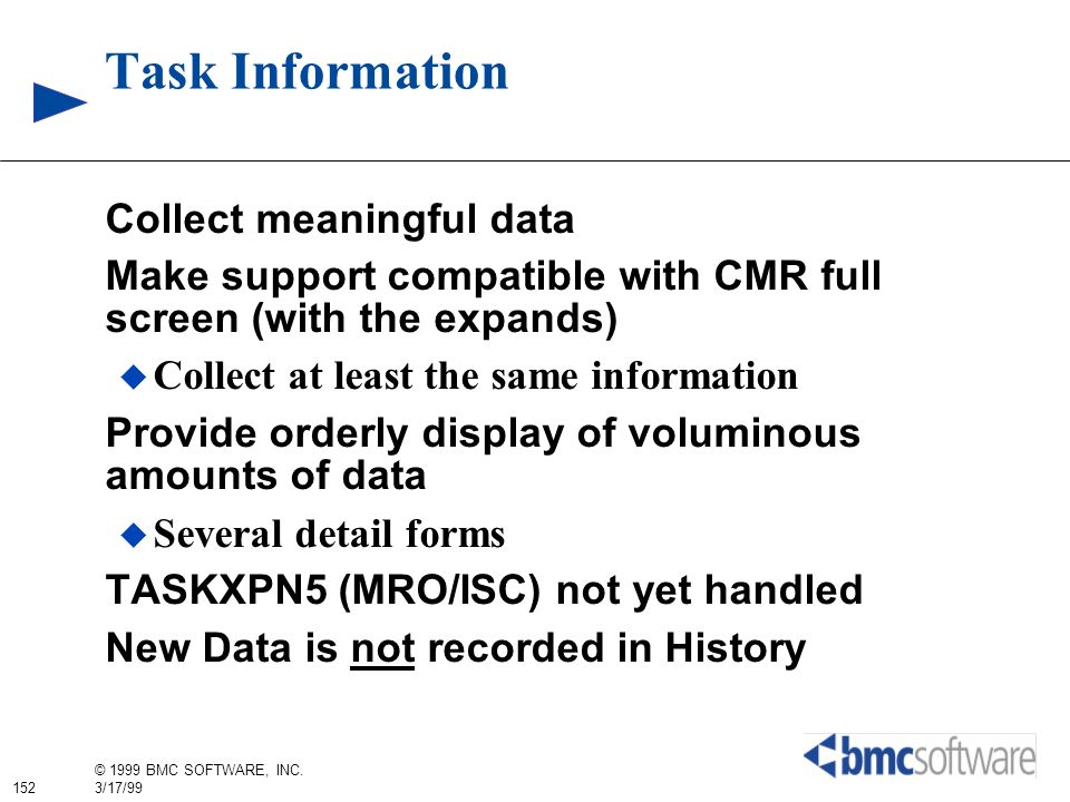 152 © 1999 BMC SOFTWARE, INC. 3/17/99 Task Information Collect meaningful data Make support compatible with CMR full screen (with the expands) Collect
