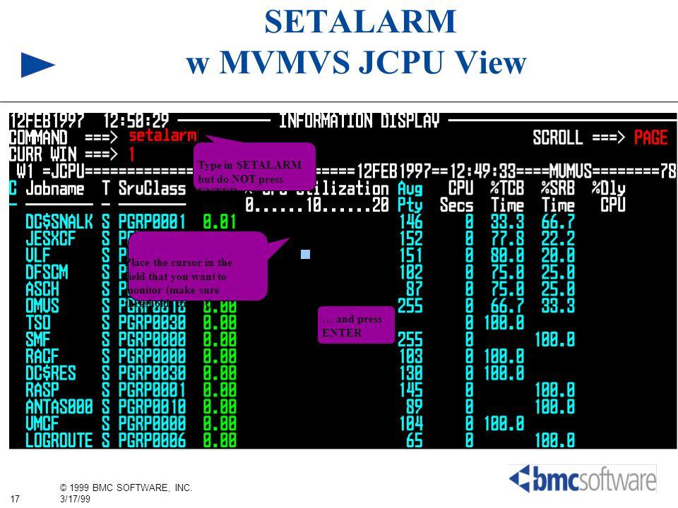 17 © 1999 BMC SOFTWARE, INC. 3/17/99 SETALARM w MVMVS JCPU View Type in SETALARM but do NOT press ENTER yet Place the cursor in the field that you wan