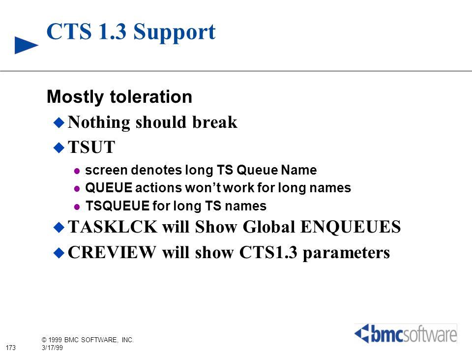 173 © 1999 BMC SOFTWARE, INC. 3/17/99 CTS 1.3 Support Mostly toleration Nothing should break TSUT screen denotes long TS Queue Name QUEUE actions wont