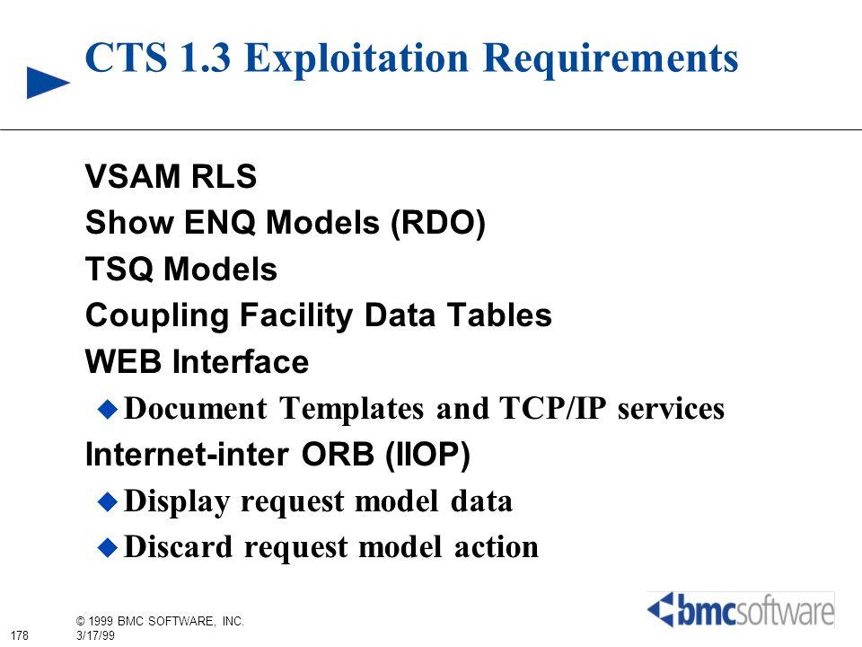 178 © 1999 BMC SOFTWARE, INC. 3/17/99 CTS 1.3 Exploitation Requirements VSAM RLS Show ENQ Models (RDO) TSQ Models Coupling Facility Data Tables WEB In