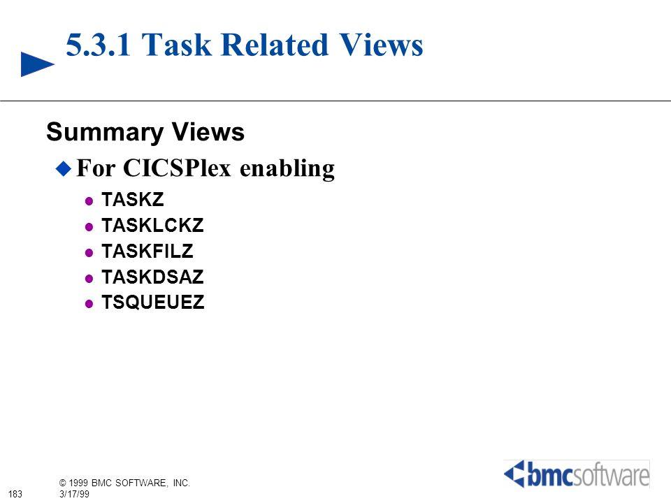 183 © 1999 BMC SOFTWARE, INC. 3/17/99 5.3.1 Task Related Views Summary Views For CICSPlex enabling TASKZ TASKLCKZ TASKFILZ TASKDSAZ TSQUEUEZ