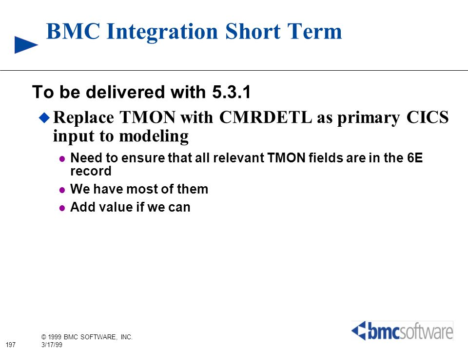 197 © 1999 BMC SOFTWARE, INC. 3/17/99 BMC Integration Short Term To be delivered with 5.3.1 Replace TMON with CMRDETL as primary CICS input to modelin