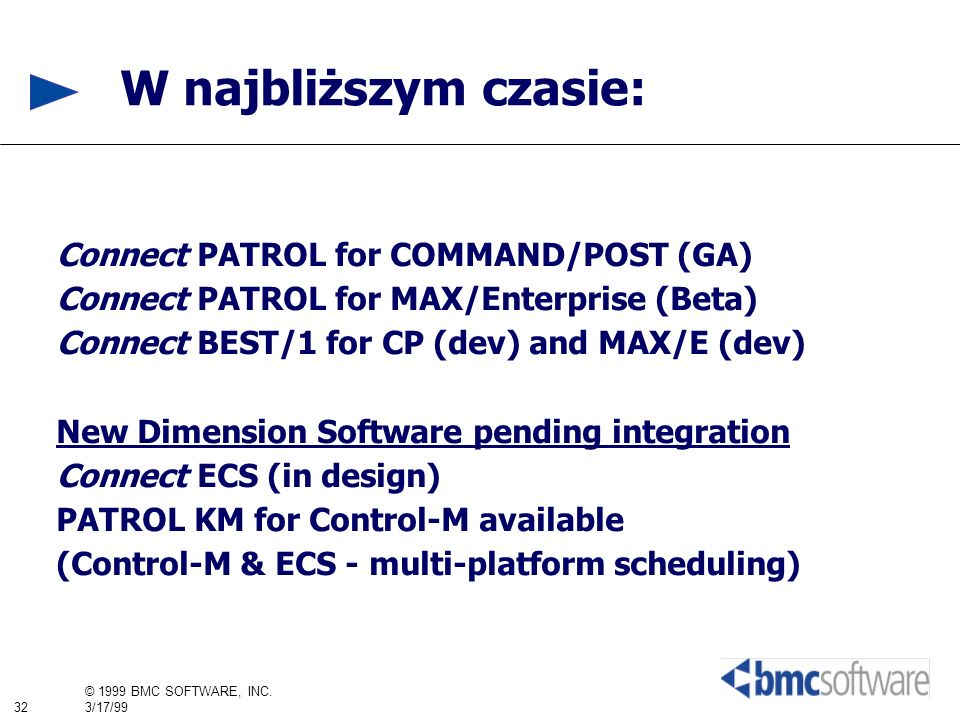 32 © 1999 BMC SOFTWARE, INC. 3/17/99 W najbliższym czasie: Connect PATROL for COMMAND/POST (GA) Connect PATROL for MAX/Enterprise (Beta) Connect BEST/