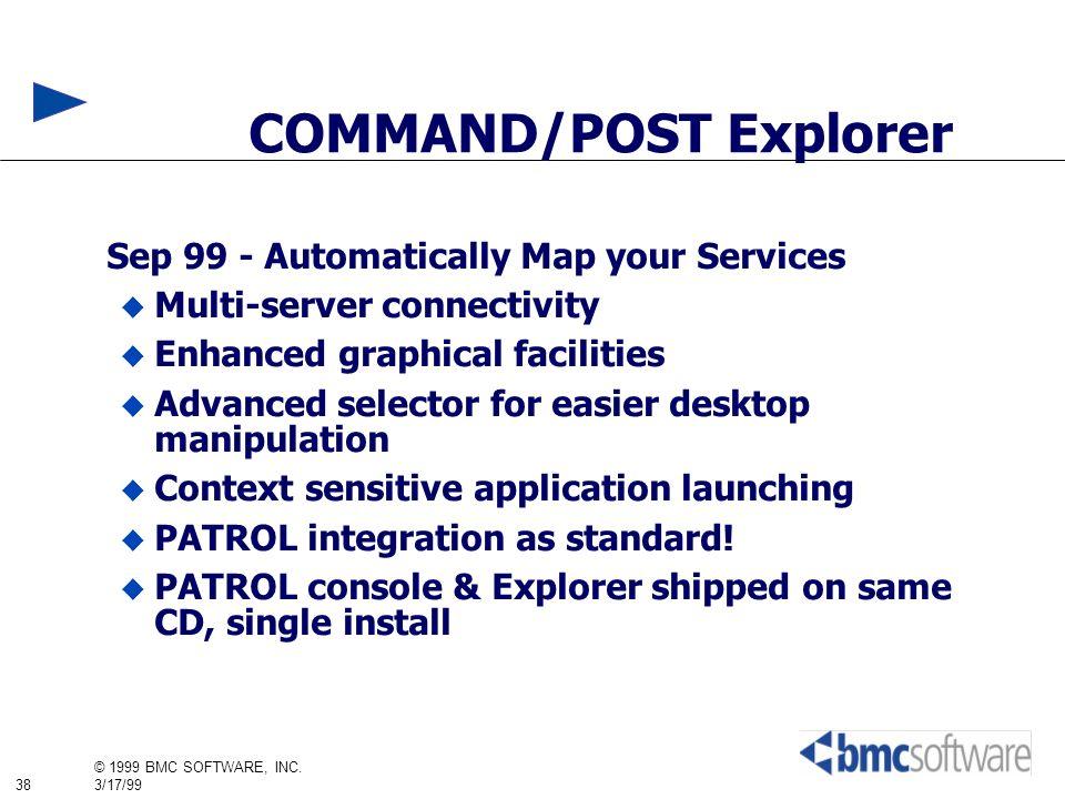 38 © 1999 BMC SOFTWARE, INC. 3/17/99 COMMAND/POST Explorer Sep 99 - Automatically Map your Services Multi-server connectivity Enhanced graphical facil