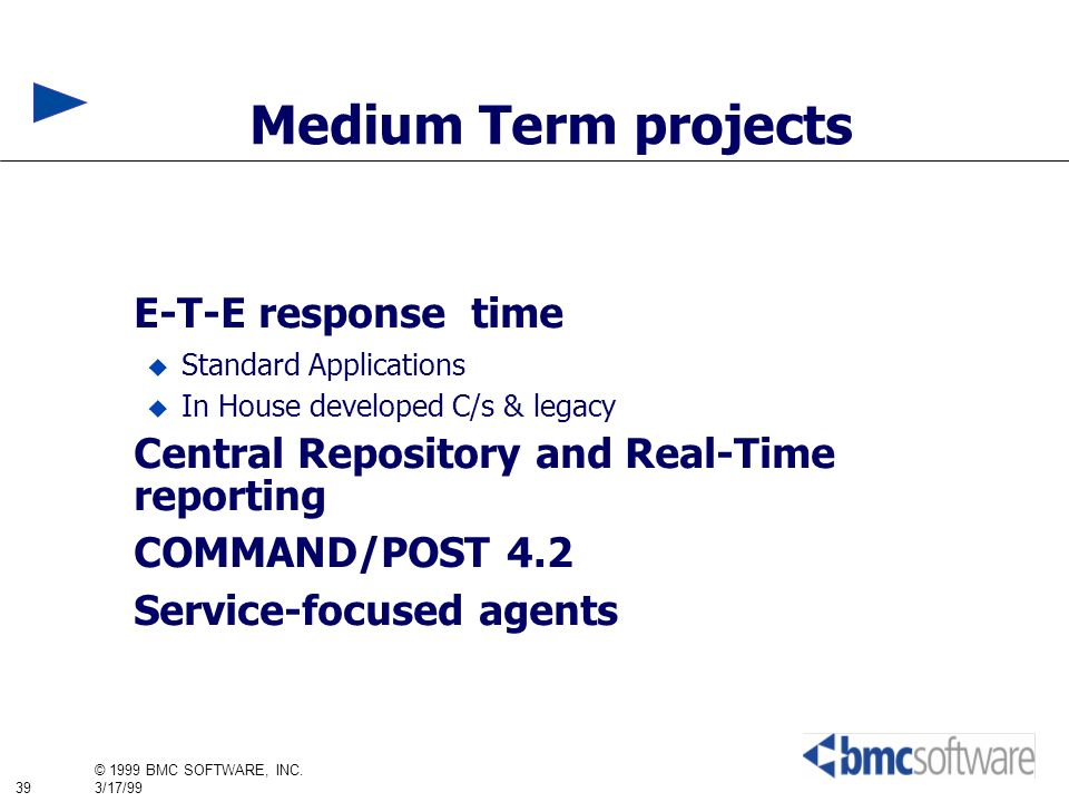 39 © 1999 BMC SOFTWARE, INC. 3/17/99 Medium Term projects E-T-E response time Standard Applications In House developed C/s & legacy Central Repository