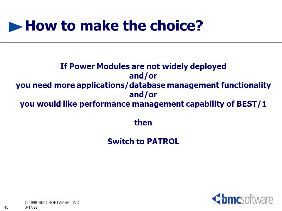 45 © 1999 BMC SOFTWARE, INC. 3/17/99 How to make the choice? If Power Modules are not widely deployed and/or you need more applications/database manag