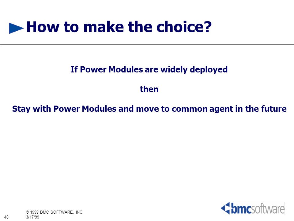 46 © 1999 BMC SOFTWARE, INC. 3/17/99 How to make the choice? If Power Modules are widely deployed then Stay with Power Modules and move to common agen