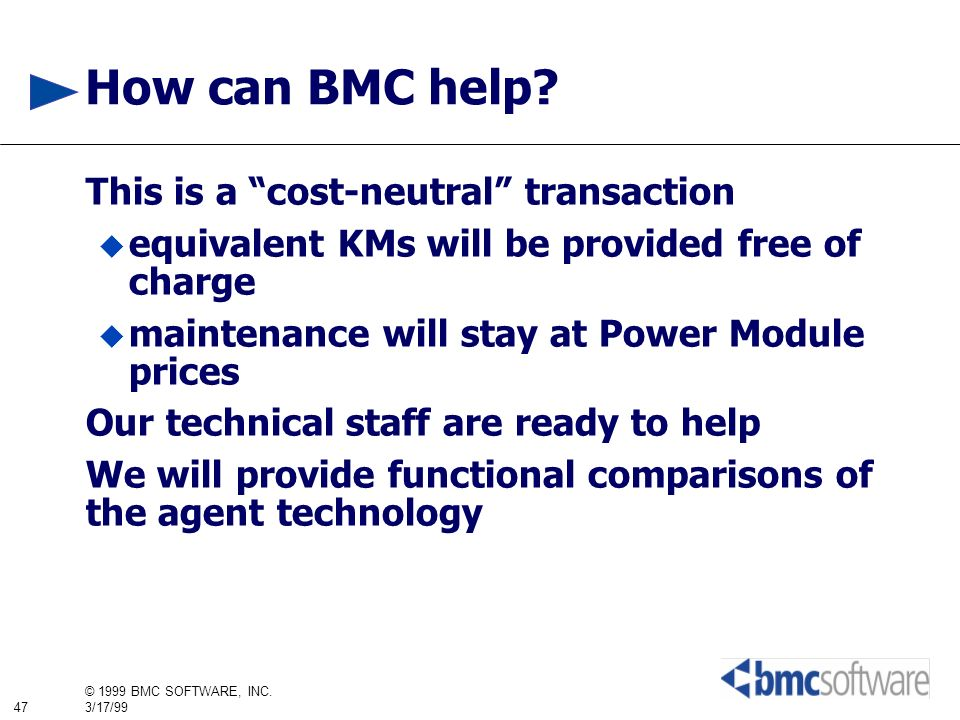 47 © 1999 BMC SOFTWARE, INC. 3/17/99 How can BMC help? This is a cost-neutral transaction equivalent KMs will be provided free of charge maintenance w