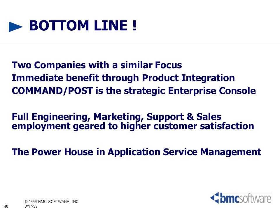 48 © 1999 BMC SOFTWARE, INC. 3/17/99 BOTTOM LINE ! Two Companies with a similar Focus Immediate benefit through Product Integration COMMAND/POST is th