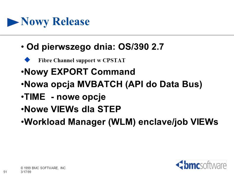 51 © 1999 BMC SOFTWARE, INC. 3/17/99 Nowy Release Od pierwszego dnia: OS/390 2.7 Fibre Channel support w CPSTAT Nowy EXPORT Command Nowa opcja MVBATCH