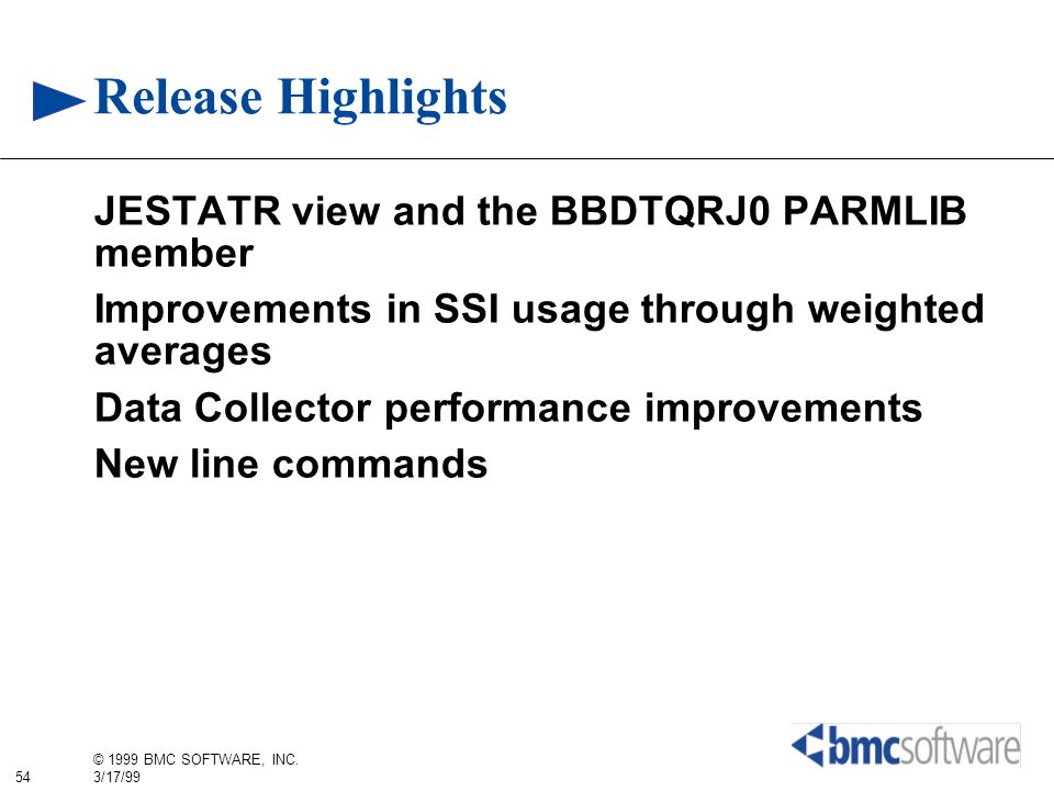 54 © 1999 BMC SOFTWARE, INC. 3/17/99 Release Highlights JESTATR view and the BBDTQRJ0 PARMLIB member Improvements in SSI usage through weighted averag