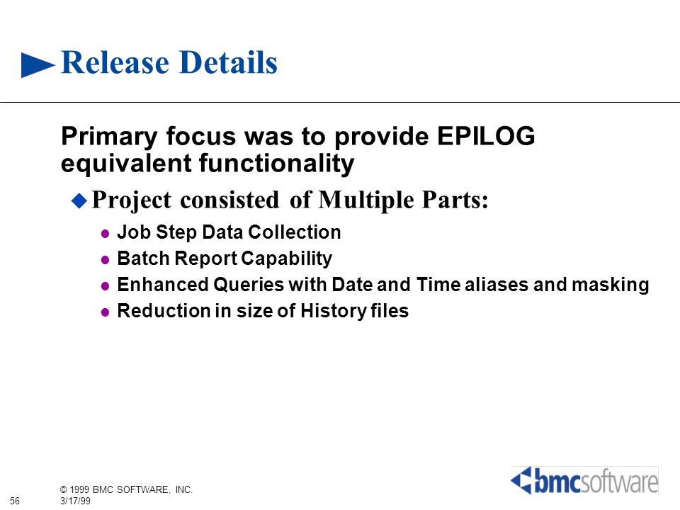 56 © 1999 BMC SOFTWARE, INC. 3/17/99 Release Details Primary focus was to provide EPILOG equivalent functionality Project consisted of Multiple Parts: