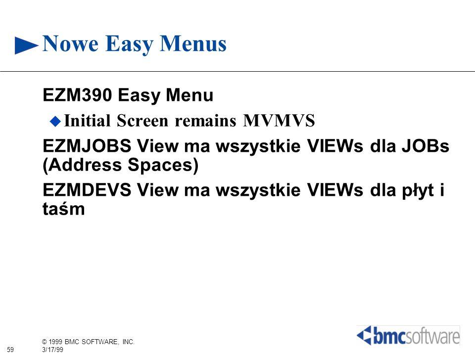 59 © 1999 BMC SOFTWARE, INC. 3/17/99 Nowe Easy Menus EZM390 Easy Menu Initial Screen remains MVMVS EZMJOBS View ma wszystkie VIEWs dla JOBs (Address S