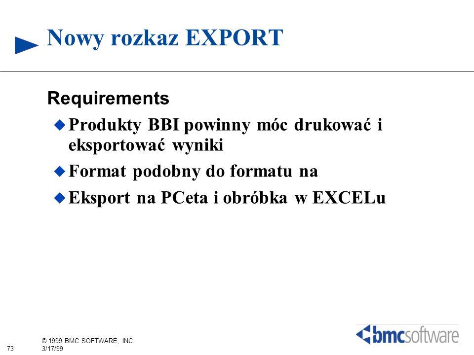73 © 1999 BMC SOFTWARE, INC. 3/17/99 Nowy rozkaz EXPORT Requirements Produkty BBI powinny móc drukować i eksportować wyniki Format podobny do formatu