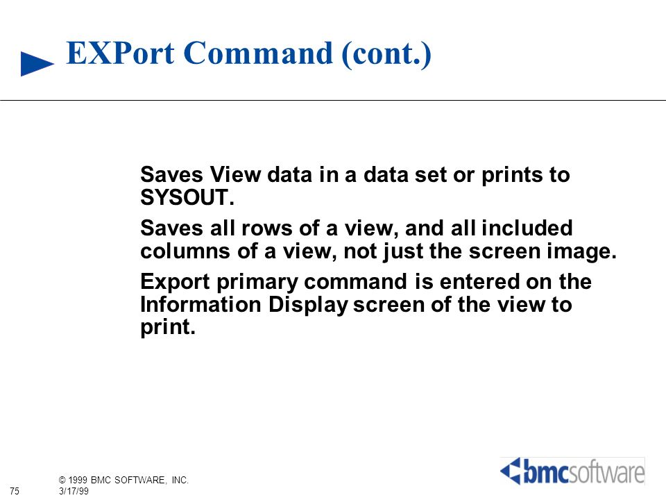 75 © 1999 BMC SOFTWARE, INC. 3/17/99 EXPort Command (cont.) Saves View data in a data set or prints to SYSOUT. Saves all rows of a view, and all inclu