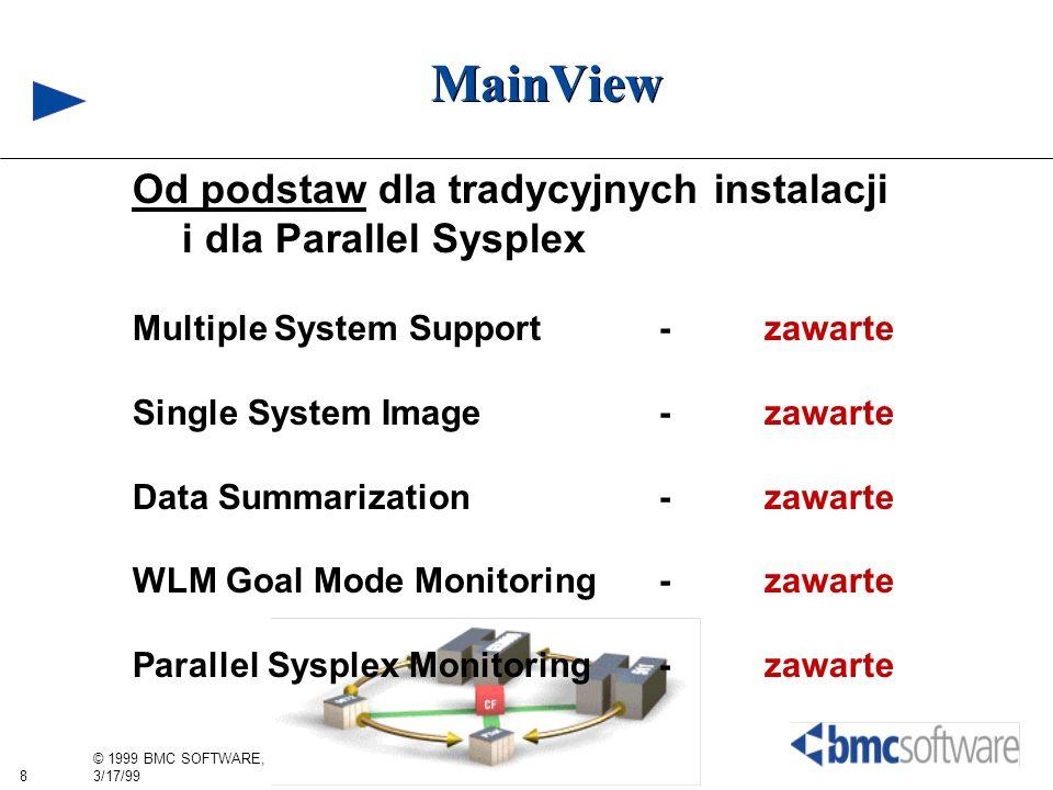 8 © 1999 BMC SOFTWARE, INC. 3/17/99 MainView Od podstaw dla tradycyjnych instalacji i dla Parallel Sysplex Multiple System Support- zawarte Single Sys