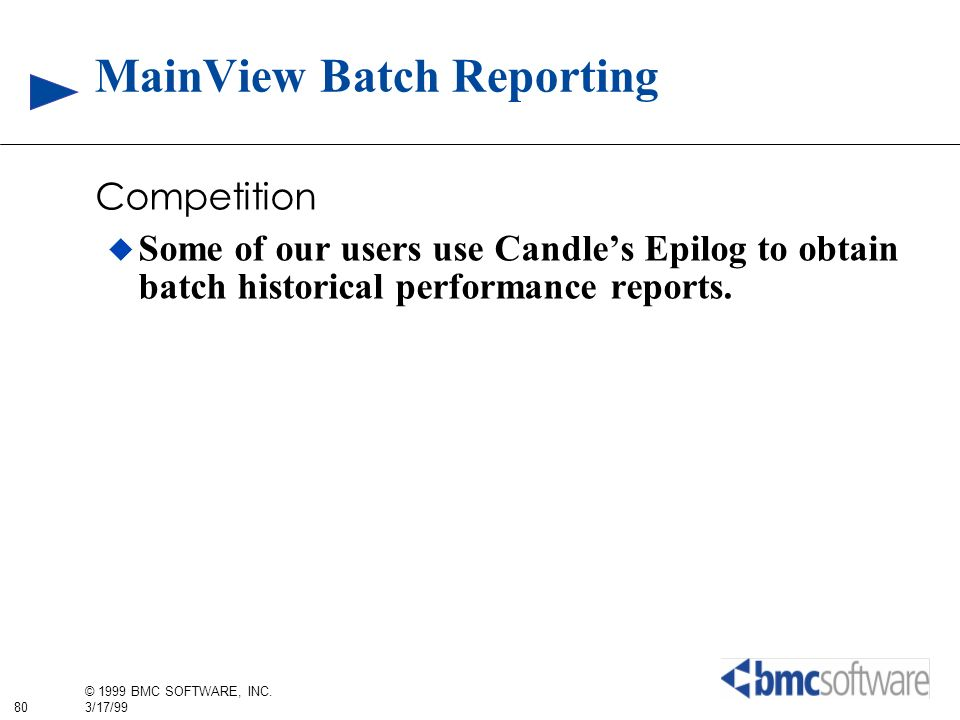 80 © 1999 BMC SOFTWARE, INC. 3/17/99 MainView Batch Reporting Competition Some of our users use Candles Epilog to obtain batch historical performance