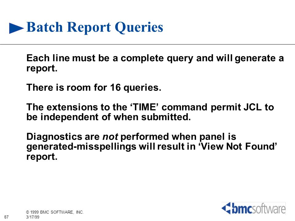 87 © 1999 BMC SOFTWARE, INC. 3/17/99 Batch Report Queries Each line must be a complete query and will generate a report. There is room for 16 queries.