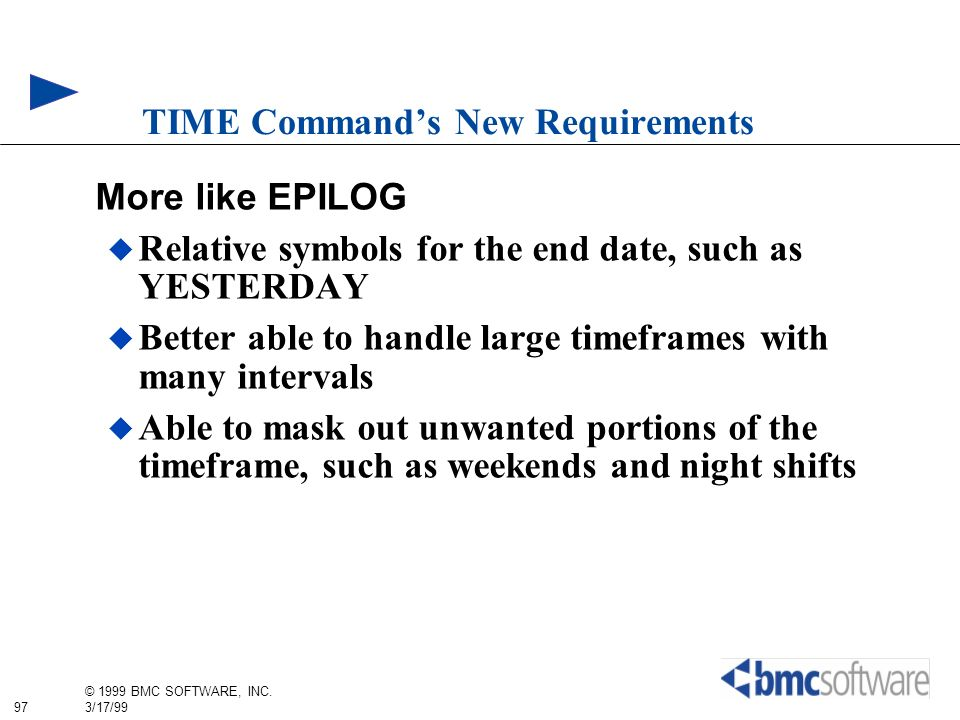 97 © 1999 BMC SOFTWARE, INC. 3/17/99 TIME Commands New Requirements More like EPILOG Relative symbols for the end date, such as YESTERDAY Better able