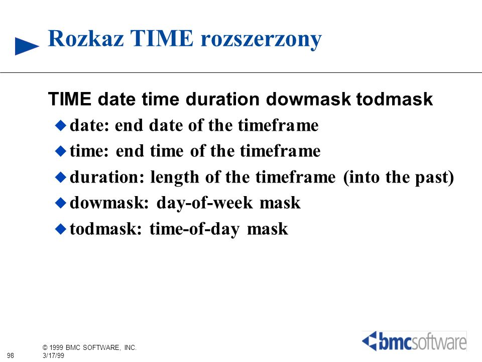 98 © 1999 BMC SOFTWARE, INC. 3/17/99 Rozkaz TIME rozszerzony TIME date time duration dowmask todmask date: end date of the timeframe time: end time of