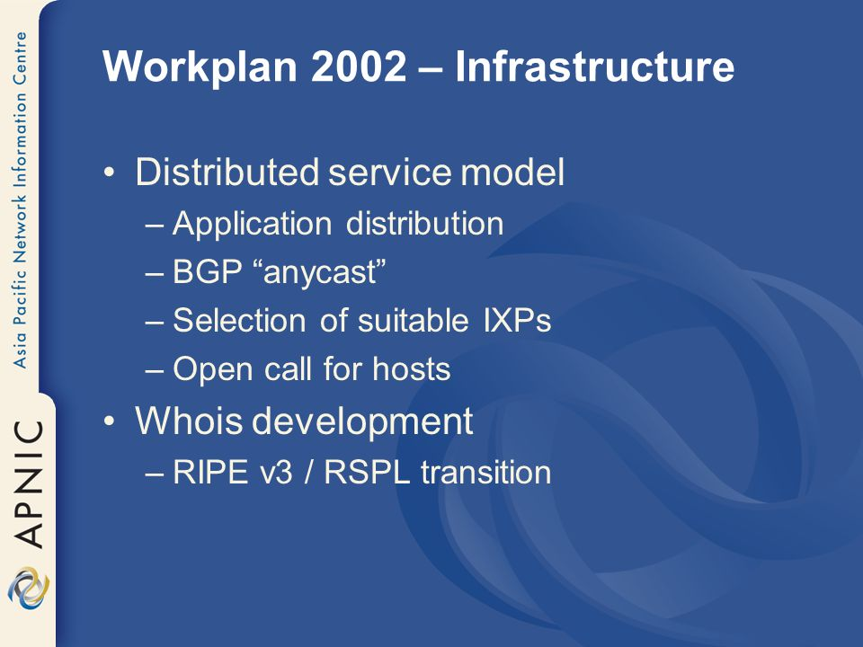 Workplan 2002 – Infrastructure IRR –Continue operational testbed MyAPNIC –CA to provide authentication –Investigate decision making options CA –Continue development –IETF PKIX participation: RIR extensions