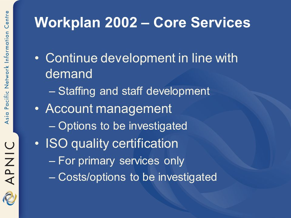 Workplan 2002 – Other Services Member Services Helpdesk –Improve existing service delivery –Rapid response to queries –Multilingual support (scheduled basis) Web-based support materials –Materials relevant to ISP members –Internal and external resource