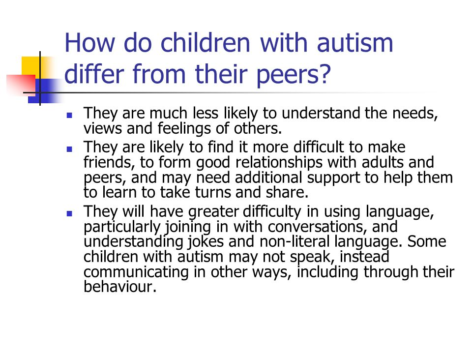How do children with autism differ from their peers? They are much less likely to understand the needs, views and feelings of others. They are likely