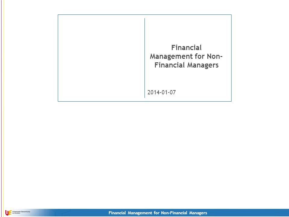 2 Financial Management for NonFinancial Managers E-mail: GRZEGORZ.MICHALSKI@UE.WROC.PLGRZEGORZ.MICHALSKI@UE.WROC.PL www: HTTP://MICHALSKIG.UE.WROC.PL/HTTP://MICHALSKIG.UE.WROC.PL/ Mobile: +48503452860 3 lectures + 1 exam (individual homework sent via email + test) Next lecture: 13 th October.