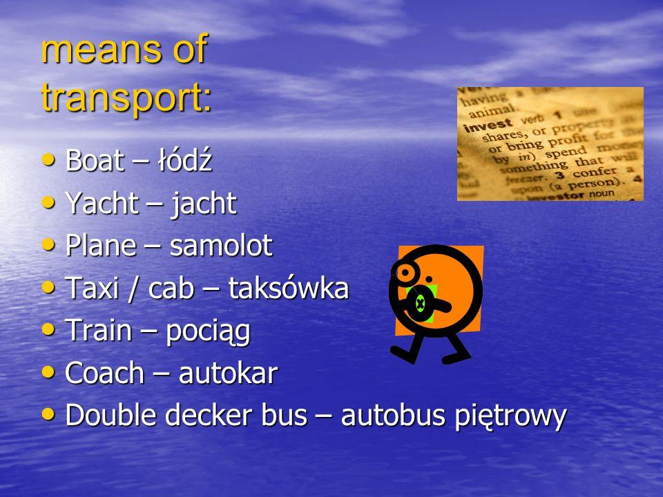 means of transport: Boat – łódź Boat – łódź Yacht – jacht Yacht – jacht Plane – samolot Plane – samolot Taxi / cab – taksówka Taxi / cab – taksówka Train – pociąg Train – pociąg Coach – autokar Coach – autokar Double decker bus – autobus piętrowy Double decker bus – autobus piętrowy