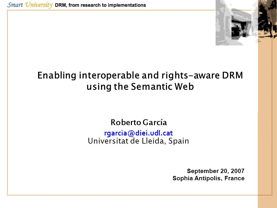 Objectives Semantic Web approach to DRM: –Knowledge Representation tools –Web Wide applicability Benefits: –Formalise semantics –Facilitate interoperability and implementation –Overcome REL patent.