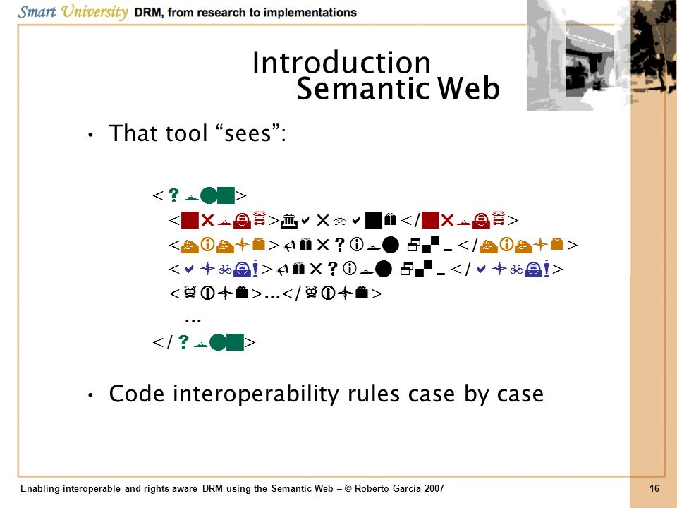 Introduction That tool sees:... Code interoperability rules case by case Enabling interoperable and rights-aware DRM using the Semantic Web – © Robert