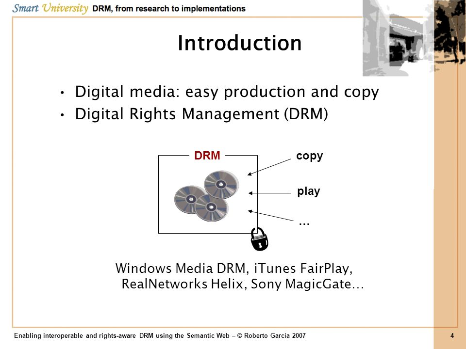 Introduction Internet: easy distribution DRM interoperability DRM REL Enabling interoperable and rights-aware DRM using the Semantic Web – © Roberto García 20075