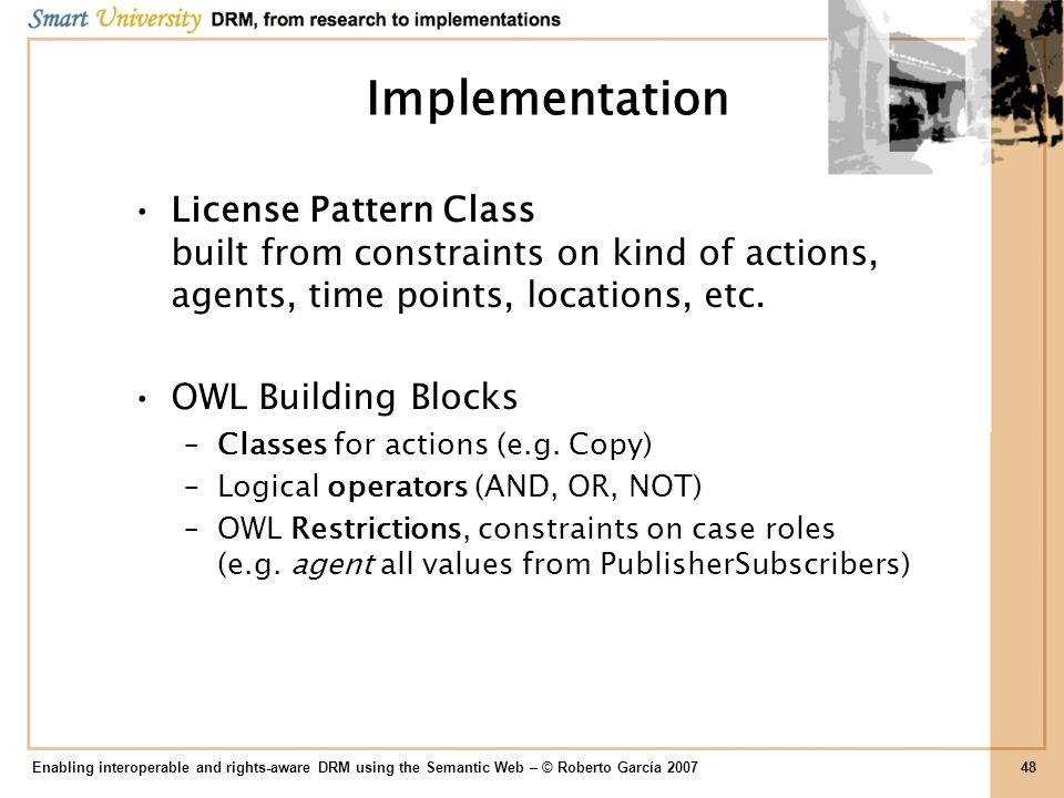 Implementation License Pattern Class built from constraints on kind of actions, agents, time points, locations, etc. OWL Building Blocks –Classes for
