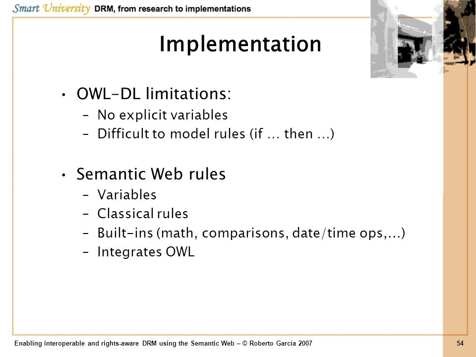 Implementation OWL-DL limitations: –No explicit variables –Difficult to model rules (if … then …) Semantic Web rules –Variables –Classical rules –Buil