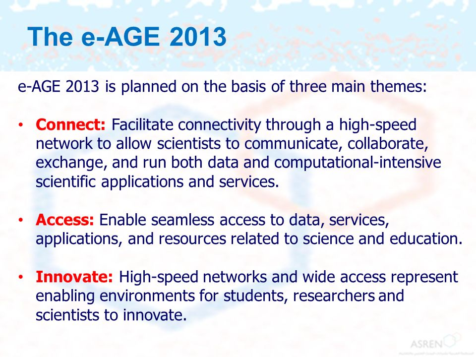 The e-AGE 2013 e-AGE 2013 is planned on the basis of three main themes: Connect: Facilitate connectivity through a high-speed network to allow scienti