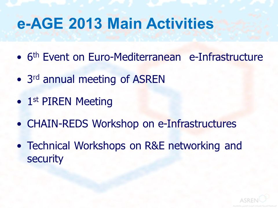 6 th Event on Euro-Mediterranean e-Infrastructure 3 rd annual meeting of ASREN 1 st PIREN Meeting CHAIN-REDS Workshop on e-Infrastructures Technical W