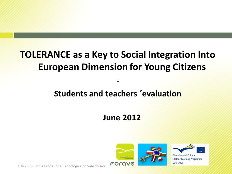 TOLERANCE as a Key to Social Integration Into European Dimension for Young Citizens - Students and teachers ´evaluation June 2012 FORAVE - Escola Prof
