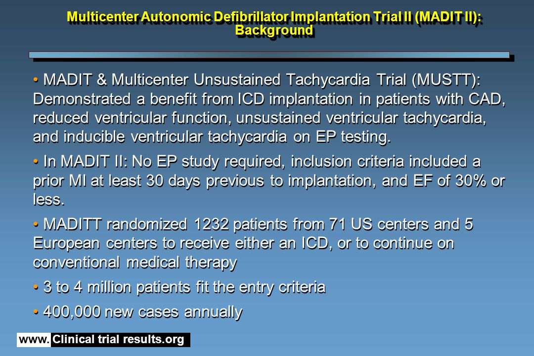 www. Clinical trial results.org MADIT & Multicenter Unsustained Tachycardia Trial (MUSTT): Demonstrated a benefit from ICD implantation in patients wi