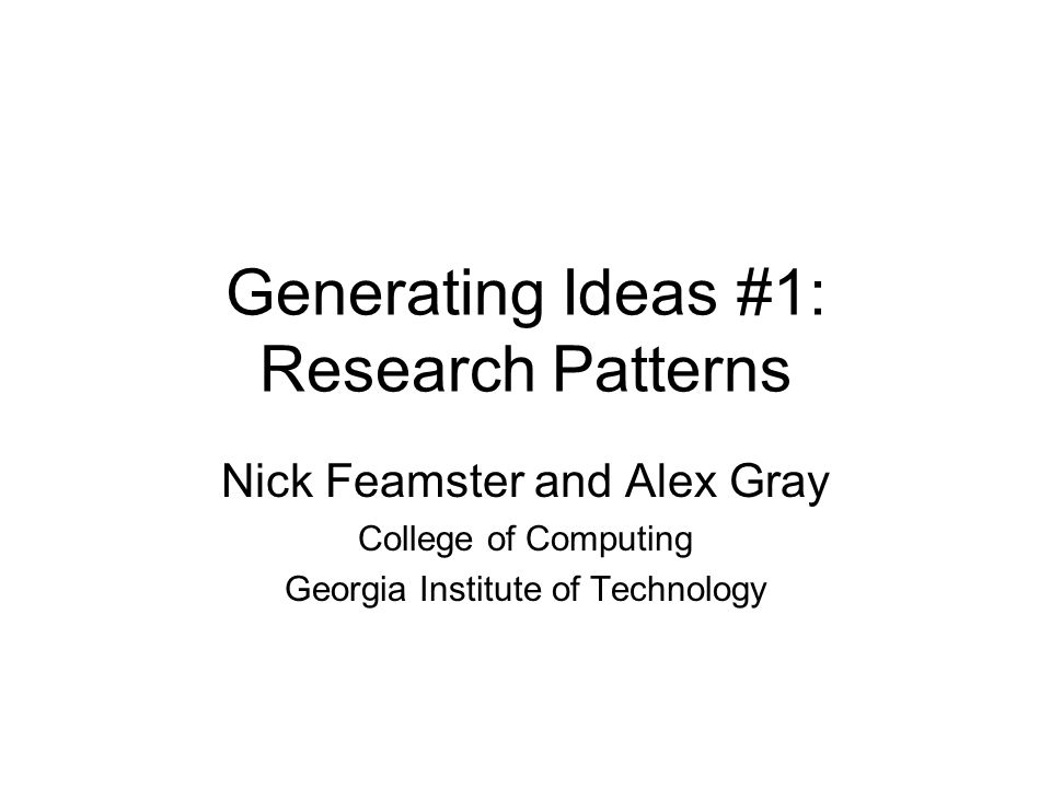 Generating Ideas #1: Research Patterns Nick Feamster and Alex Gray College of Computing Georgia Institute of Technology