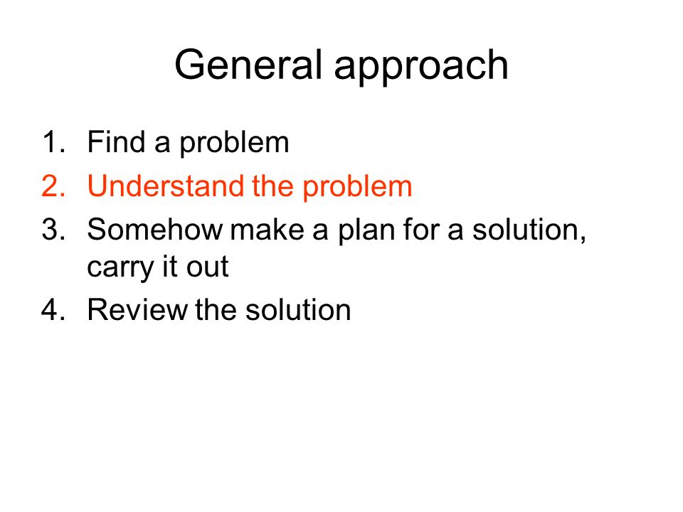 General approach 1.Find a problem 2.Understand the problem 3.Somehow make a plan for a solution, carry it out 4.Review the solution