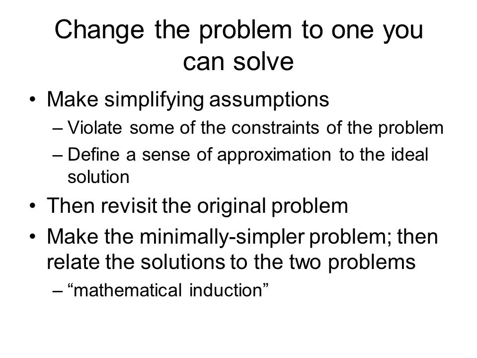 Change the problem to one you can solve Make simplifying assumptions –Violate some of the constraints of the problem –Define a sense of approximation