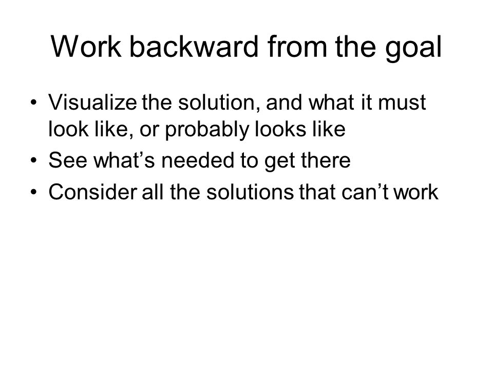 Work backward from the goal Visualize the solution, and what it must look like, or probably looks like See whats needed to get there Consider all the
