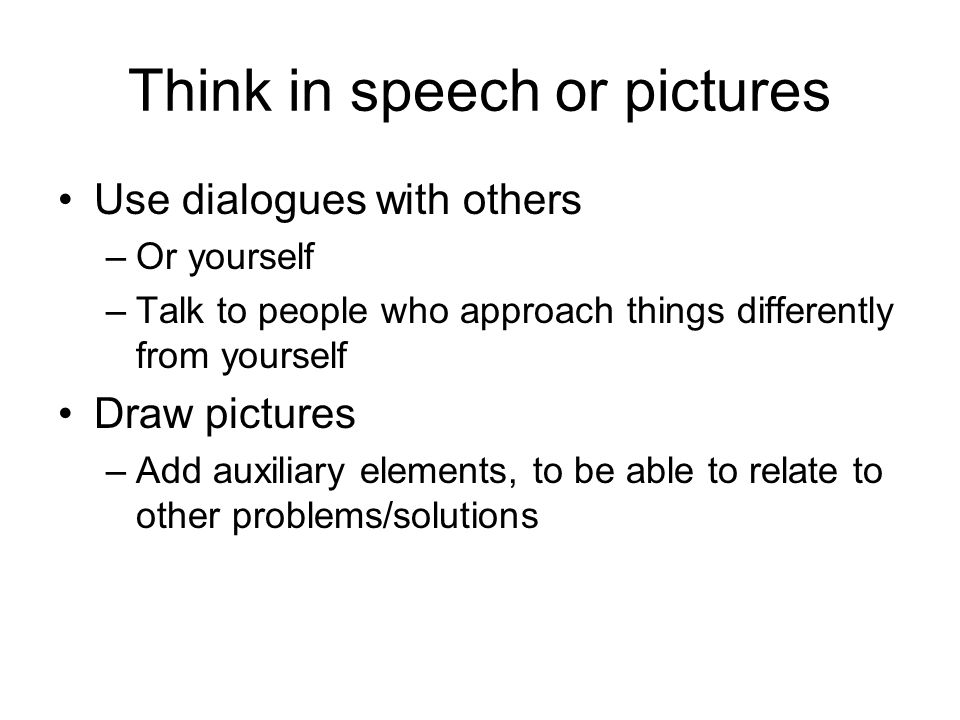 Think in speech or pictures Use dialogues with others –Or yourself –Talk to people who approach things differently from yourself Draw pictures –Add au