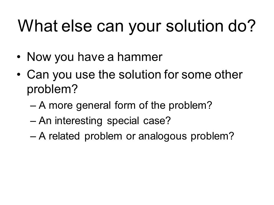What else can your solution do? Now you have a hammer Can you use the solution for some other problem? –A more general form of the problem? –An intere