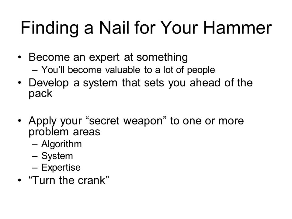 Finding a Nail for Your Hammer Become an expert at something –Youll become valuable to a lot of people Develop a system that sets you ahead of the pac