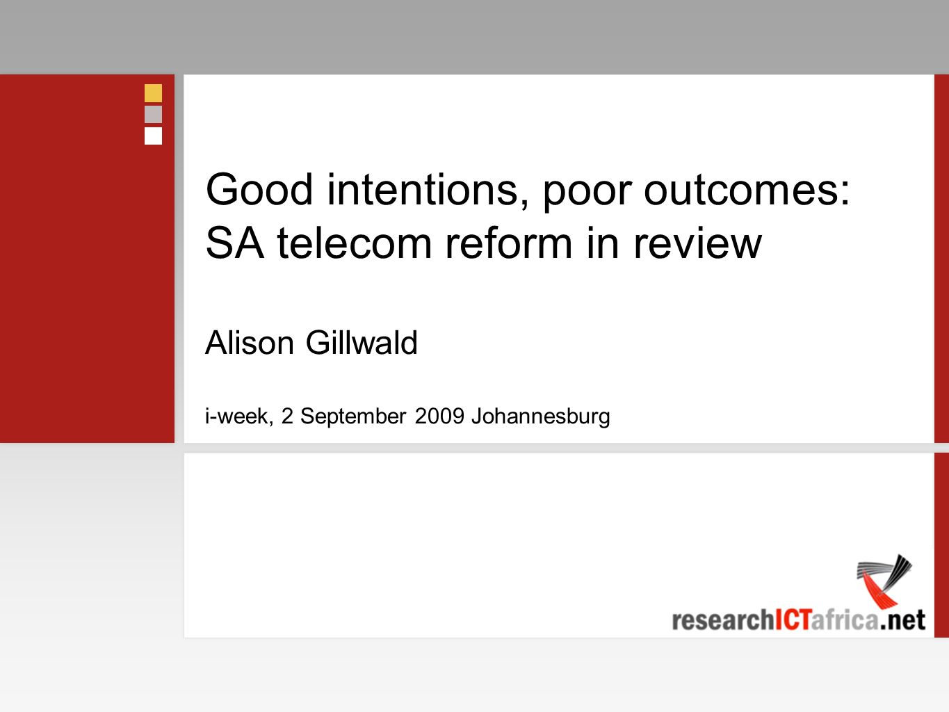 Good intentions, poor outcomes: SA telecom reform in review Alison Gillwald i-week, 2 September 2009 Johannesburg