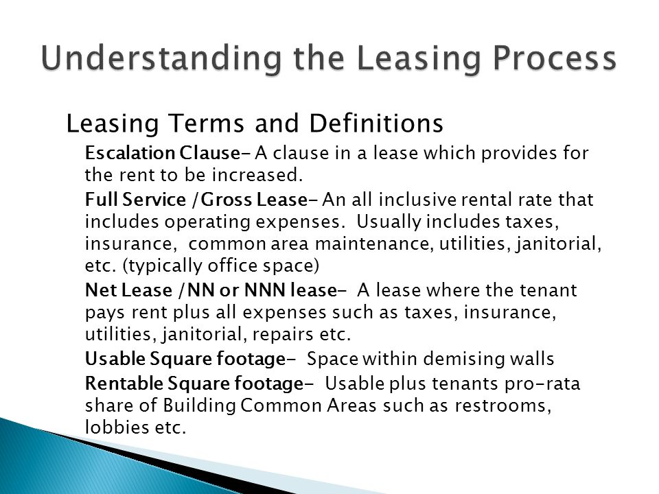 Leasing Terms and Definitions Escalation Clause- A clause in a lease which provides for the rent to be increased.
