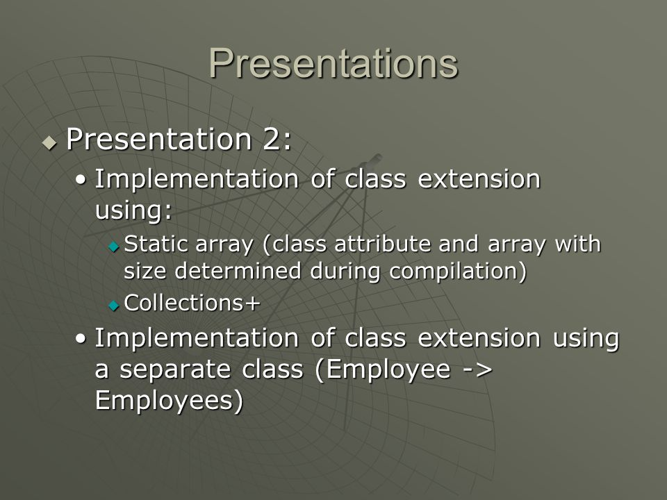 Presentations Presentation 2: Presentation 2: Implementation of class extension using:Implementation of class extension using: Static array (class attribute and array with size determined during compilation) Static array (class attribute and array with size determined during compilation) Collections+ Collections+ Implementation of class extension using a separate class (Employee -> Employees)Implementation of class extension using a separate class (Employee -> Employees)
