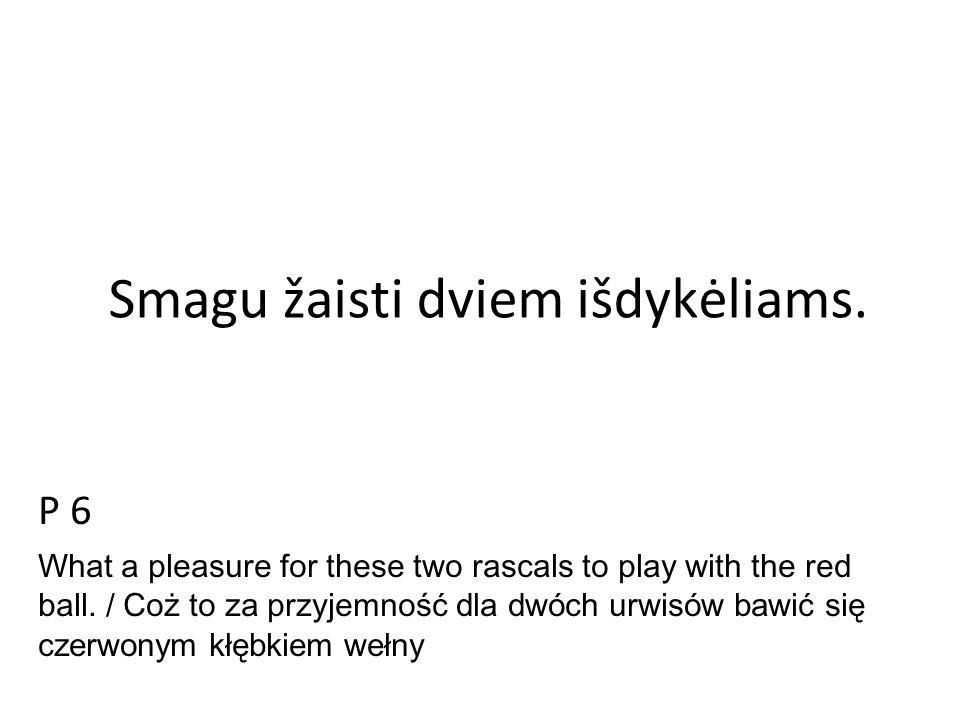 Smagu žaisti dviem išdykėliams. P 6 What a pleasure for these two rascals to play with the red ball. / Coż to za przyjemnoś ć dla dwóch urwisów bawić